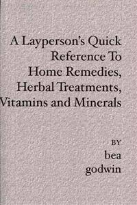 A Layperson's Quick Reference to Home Remedies, Herbal Treatments, Vitamins and Minerals