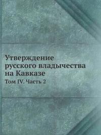 Utverzhdenie Russkogo Vladychestva Na Kavkaze Tom 4. Chast 2