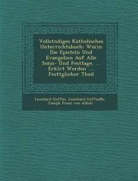 Vollst¿ndiges Katholisches Unterrichtsbuch: Worin Die Episteln Und Evangelien Auf Alle Sonn- Und Festtage, ... Erkl¿rt Werden .... Festt¿glicher Theil