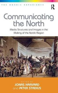 Communicating the North: Media Structures and Images in the Making of the Nordic Region. Edited by Jonas Harvard, Peter Stadius