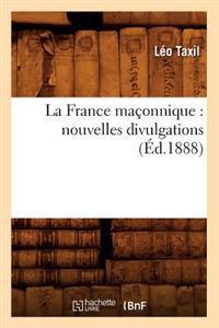 La France Ma�onnique: Nouvelles Divulgations (�d.1888)