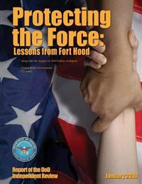 Protecting the Force: Lessons from Fort Hood - Report of the Dod Independent Review January 2010 Along with the August 18, 2010 Follow-On Re