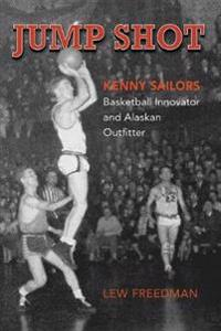 Jump Shot: Kenny Sailors: Basketball Innovator and Alaskan Outfitter