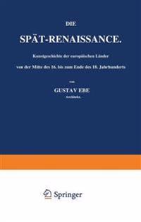 Die Spat-Renaissance. Kunstgeschichte Der Europaischen Lander Von Der Mitte Des 16. Bis Zum Ende Des 18. Jahrhunderts