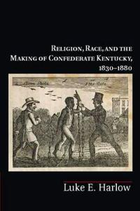 Religion, Race, and the Making of Confederate Kentucky, 1830-1880