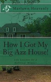 How I Got My Big Azz House!: Life Lessons of a Habitual Winner