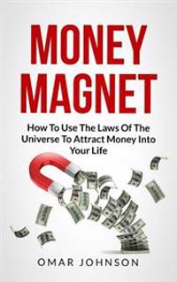 Money Magnet: How to Use the Laws of the Universe to Attract Money Into Your Life