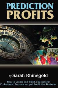 Prediction Profits: How to Create and Build a Successful Professional Forecasting and Prediction Business.
