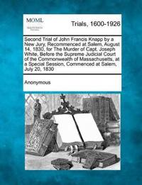 Second Trial of John Francis Knapp by a New Jury, Recommenced at Salem, August 14, 1830, for the Murder of Capt. Joseph White, Before the Supreme Judicial Court of the Commonwealth of Massachusetts, at a Special Session, Commenced at Salem, July 20, 1830