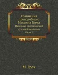 Sochineniya Prepodobnogo Maksima Greka Izdannye Pri Kazanskoj Duhovnoj Akademii. Chast' 2