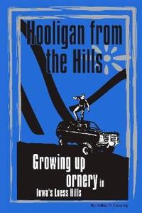 Hooligan from the Hills: Growing Up Ornery in Iowa's Loess Hills