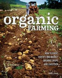 Organic Farming: How to Raise, Certify, and Market Organic Crops and Livestock