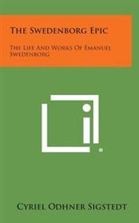 The Swedenborg Epic: The Life and Works of Emanuel Swedenborg