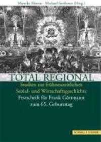 Total Regional: Studien Zur Fruhneuzeitlichen Sozial- Und Wirtschaftsgeschichte. Festschrift Fur Frank Gottmann Zum 65. Geburtstag