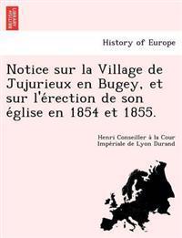 Notice Sur La Village de Jujurieux En Bugey, Et Sur L'e Rection de Son E Glise En 1854 Et 1855.