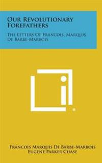 Our Revolutionary Forefathers: The Letters of Francois, Marquis de Barbe-Marbois