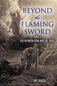Beyond the Flaming Sword: Poems of Life from Eden to the Cross