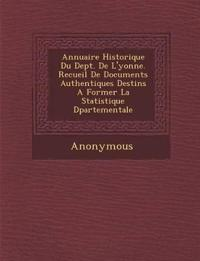 Annuaire Historique Du Dept. de L'Yonne. Recueil de Documents Authentiques Destin S a Former La Statistique D Partementale