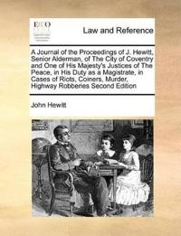 A Journal of the Proceedings of J. Hewitt, Senior Alderman, of the City of Coventry and One of His Majesty's Justices of the Peace, in His Duty as a Magistrate, in Cases of Riots, Coiners, Murder, Highway Robberies Second Edition