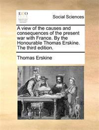 A View of the Causes and Consequences of the Present War with France. by the Honourable Thomas Erskine. the Third Edition