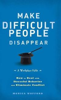 Make Difficult People Disappear: How to Deal with Stressful Behavior and El