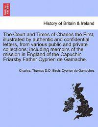 The Court and Times of Charles the First; Illustrated by Authentic and Confidential Letters, from Various Public and Private Collections; Including Memoirs of the Mission in England of the Capuchin Friarsby Father Cyprien de Gamache. Vol. II.
