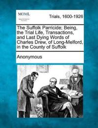 The Suffolk Parricide; Being, the Trial Life, Transactions, and Last Dying Words of Charles Drew, of Long-Melford, in the County of Suffolk
