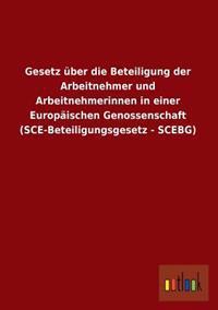 Gesetz Uber Die Beteiligung Der Arbeitnehmer Und Arbeitnehmerinnen in Einer Europaischen Genossenschaft (Sce-Beteiligungsgesetz - Scebg)
