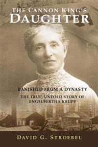 The Cannon King's Daughter: Banished from a Dynasty the True, Untold Story of Engelbertha Krupp