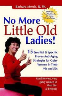 No More Little Old Ladies!: 15 Essential & Specific Proven Anti-Aging Strategies for Gutsy Women in Their 40s and 50s