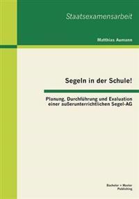 Segeln in Der Schule! Planung, Durchfuhrung Und Evaluation Einer Ausserunterrichtlichen Segel-AG