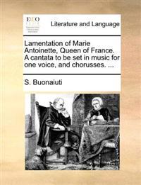 Lamentation of Marie Antoinette, Queen of France. a Cantata to Be Set in Music for One Voice, and Chorusses. ...