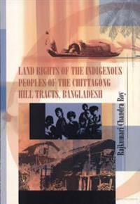 Land Rights of the Indigenous Peoples of the Chittagong Hill Tracts, Bangladesh