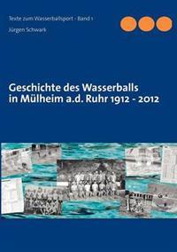 Geschichte Des Wasserballs in M Lheim A.D. Ruhr 1912 - 2012