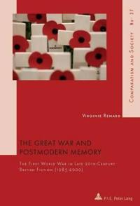 The Great War and Postmodern Memory: The First World War in Late 20 Th -Century British Fiction (1985-2000)