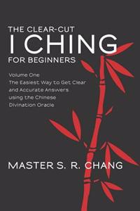 The Clear-Cut I Ching for Beginners: Volume One - The Easiest Way to Get Clear and Accurate Answers Using the Chinese Divination Oracle