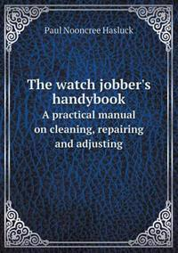 The Watch Jobber's Handybook a Practical Manual on Cleaning, Repairing and Adjusting