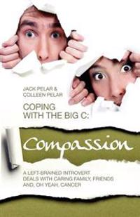 Coping with the Big C: Compassion: A Left-Brained Introvert Deals with Caring Family, Friends And, Oh Yeah, Cancer