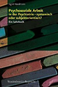 Psychosoziale Arbeit in Der Psychiatrie - Systemisch Oder Subjektorientiert?