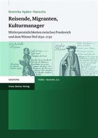 Reisende, Migranten, Kulturmanager: Mittlerpersonlichkeiten Zwischen Frankreich Und Dem Wiener Hof 1630-1730