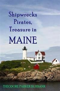 Shipwrecks, Pirates and Treasure in Maine: Why Would Pirates Come to Maine? Where Is Their Treasure to Be Found? Shipwrecks Abound Alaong Maine's Rock