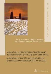 Migration, Intercultural Identities and Border Regions 19th and 20th Centuries / Migration, Identites Interculturelles Et Espaces Frontaliers XIX Et XX Siecles