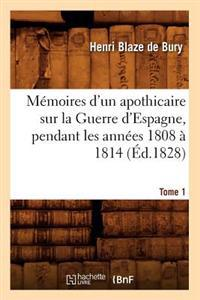 M�moires d'Un Apothicaire Sur La Guerre d'Espagne, Pendant Les Ann�es 1808 � 1814. Tome 1 (�d.1828)