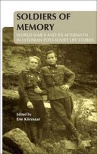Soldiers of Memory: World War II and Its Aftermath in Estonian Post-Soviet Life Stories