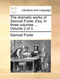 The Dramatic Works of Samuel Foote, Esq. in Three Volumes. ... Volume 2 of 3