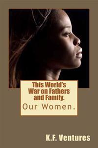 This World's War on Fathers and Family.: Our Women.