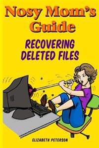 Nosy Mom's Guide Recovering Deleted Files: Getting Your Important Pictures, Files, and Other Documents Back from Your Camera, Computer, and Phone