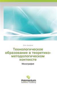Tekhnologicheskoe Obrazovanie V Teoretiko-Metodologicheskom Kontekste