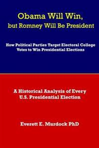 Obama Will Win, But Romney Will Be President: How Political Parties Target Electoral College Votes to Win Presidential Elections: A Historical Analysi