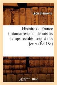 Histoire de France Tintamarresque: Depuis Les Temps Recules Jusqu'a Nos Jours (Ed.18e)